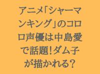 アニメ「シャーマンキング」のコロロ声優は中島愛で話題!ホロホロの過去が描かれる?