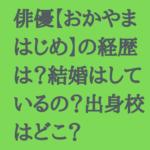 舞台俳優【おかやまはじめ】の経歴は?結婚は?出身校はどこ?