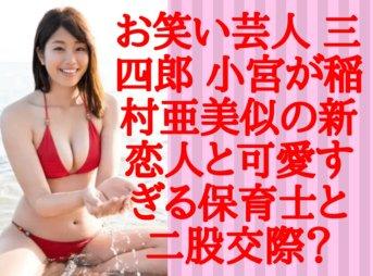 お笑い芸人 三四郎 小宮が稲村亜美似の新恋人と可愛すぎる保育士と二股交際?
