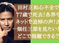 田村正和心不全で77歳で死去!各界やネットで追悼の声!古畑任三郎を見たい!どこで視聴できる?