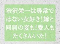 渋沢栄一は尋常ではない女好き!嫁と同居の妾も!愛人もたくさんいた!